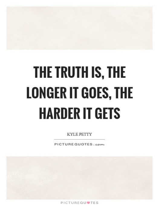 the-truth-is-the-longer-it-goes-the-harder-it-gets-quote-1